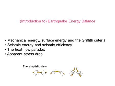 (Introduction to) Earthquake Energy Balance Mechanical energy, surface energy and the Griffith criteria Seismic energy and seismic efficiency The heat.