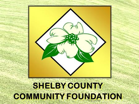 SHELBY COUNTY COMMUNITY FOUNDATION SHELBY COUNTY COMMUNITY FOUNDATION.