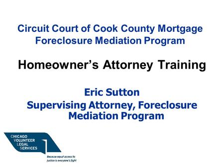 Circuit Court of Cook County Mortgage Foreclosure Mediation Program Homeowner's Attorney Training Eric Sutton Supervising Attorney, Foreclosure Mediation.