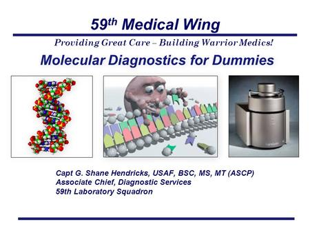 59 th Medical Wing Providing Great Care – Building Warrior Medics! Molecular Diagnostics for Dummies Capt G. Shane Hendricks, USAF, BSC, MS, MT (ASCP)