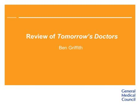 Review of Tomorrow's Doctors Ben Griffith. The GMC's role in medical education Promotes high standards Currently covers undergraduate education and the.