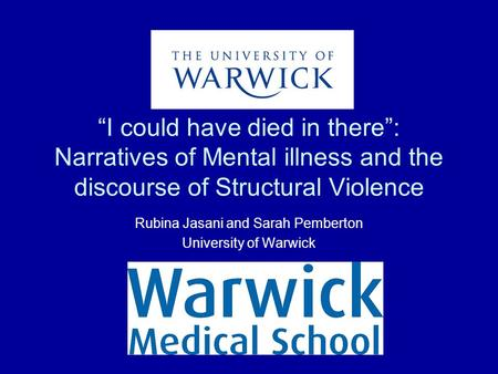 """I could have died in there"": Narratives of Mental illness and the discourse of Structural Violence Rubina Jasani and Sarah Pemberton University of Warwick."
