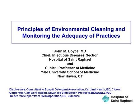 Principles of Environmental Cleaning and Monitoring the Adequacy of Practices John M. Boyce, MD Chief, Infectious Diseases Section Hospital of Saint Raphael.