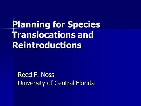 Planning for Species Translocations and Reintroductions Reed F. Noss University of Central Florida.