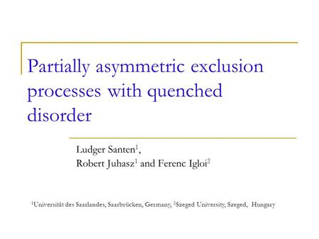 Partially asymmetric exclusion processes with quenched disorder Ludger Santen 1, Robert Juhasz 1 and Ferenc Igloi 2 1 Universität des Saarlandes, Saarbrücken,