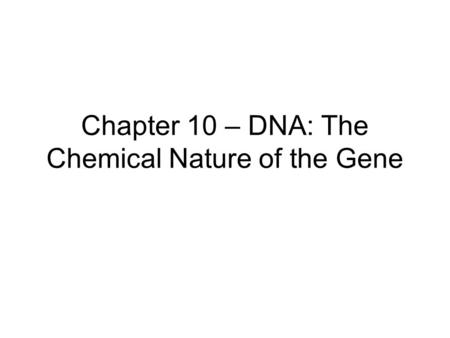 Chapter 10 – DNA: The Chemical Nature of the Gene.