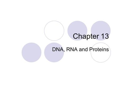 Chapter 13 DNA, RNA and Proteins.