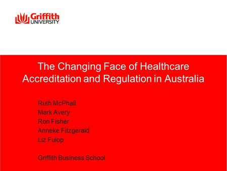 The Changing Face of Healthcare Accreditation and Regulation in Australia Ruth McPhail Mark Avery Ron Fisher Anneke Fitzgerald Liz Fulop Griffith Business.