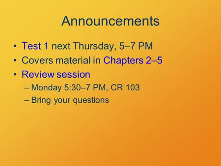 Announcements Test 1 next Thursday, 5–7 PM Covers material in Chapters 2–5 Review session –Monday 5:30–7 PM, CR 103 –Bring your questions.