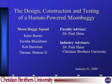 The Design, Construction and Testing of a Human-Powered Moonbuggy Faculty Advisor: Dr. Paul Shiue Industry Advisors: Dr. Paul Shiue Christian Brothers.