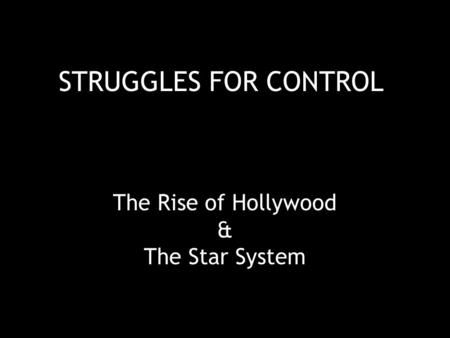 STRUGGLES FOR CONTROL The Rise of Hollywood & The Star System.