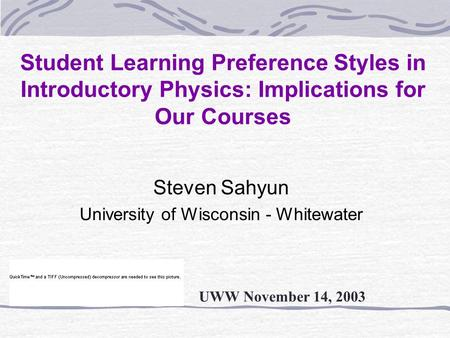 Student Learning Preference Styles in Introductory Physics: Implications for Our Courses Steven Sahyun University of Wisconsin - Whitewater UWW November.