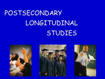 POSTSECONDARY LONGITUDINAL STUDIES. Postsecondary Longitudinal Information can come from: High School Cohort Studies Postsecondary Cohort Studies Beginning.