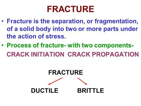 FRACTURE Fracture is the separation, or fragmentation, of a solid body into two or more parts under the action of stress. Process of fracture- with two.