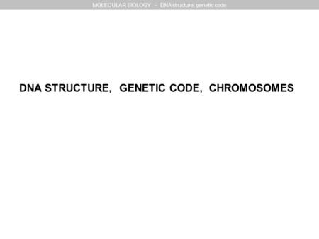 DNA STRUCTURE, GENETIC CODE, CHROMOSOMES MOLECULAR BIOLOGY – DNA structure, genetic code.