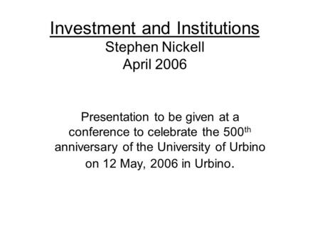 Investment and Institutions Stephen Nickell April 2006 Presentation to be given at a conference to celebrate the 500 th anniversary of the University of.
