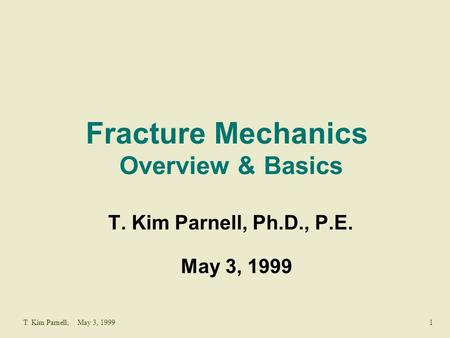 1T. Kim Parnell; May 3, 1999 Fracture Mechanics Overview & Basics T. Kim Parnell, Ph.D., P.E. May 3, 1999.
