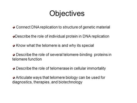 Objectives Connect DNA replication to structure of genetic material Describe the role of individual protein in DNA replication Know what the telomere is.