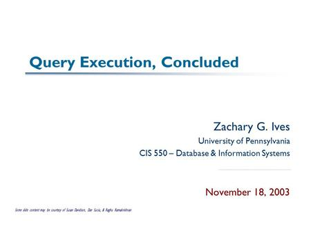 Query Execution, Concluded Zachary G. Ives University of Pennsylvania CIS 550 – Database & Information Systems November 18, 2003 Some slide content may.