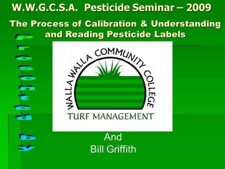 W.W.G.C.S.A. Pesticide Seminar – 2009 The Process of Calibration & Understanding and Reading Pesticide Labels And Bill Griffith.