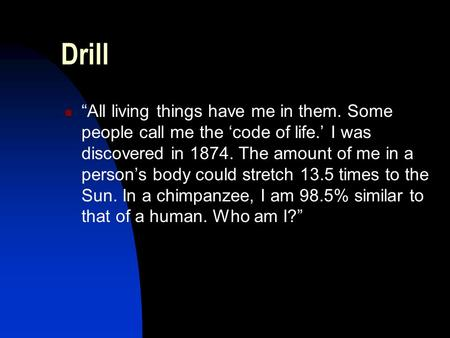 "Drill ""All living things have me in them. Some people call me the 'code of life.' I was discovered in 1874. The amount of me in a person's body could stretch."