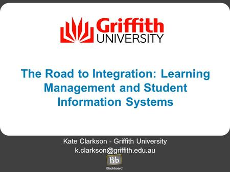 The Road to Integration: Learning Management and Student Information Systems Kate Clarkson - Griffith University