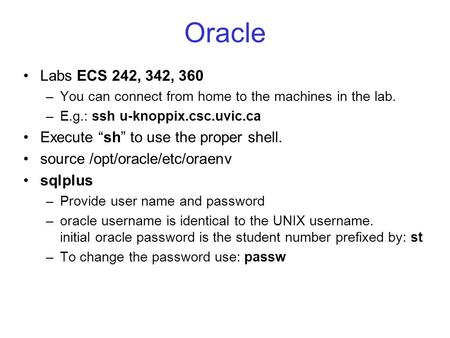 "Oracle Labs ECS 242, 342, 360 –You can connect from home to the machines in the lab. –E.g.: ssh u-knoppix.csc.uvic.ca Execute ""sh"" to use the proper shell."