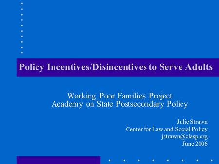 Policy Incentives/Disincentives to Serve Adults Working Poor Families Project Academy on State Postsecondary Policy Julie Strawn Center for Law and Social.