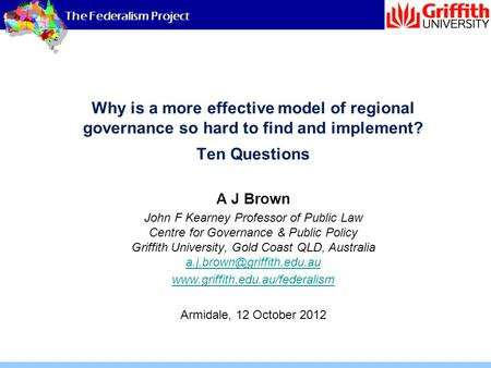 The Federalism Project Why is a more effective model of regional governance so hard to find and implement? Ten Questions A J Brown John F Kearney Professor.