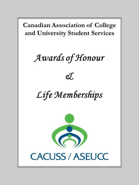 Canadian Association of College and University Student Services Awards of Honour & Life Memberships.