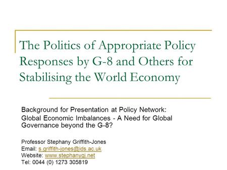 The Politics of Appropriate Policy Responses by G-8 and Others for Stabilising the World Economy Background for Presentation at Policy Network: Global.