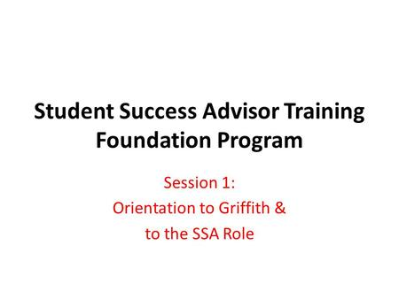 Student Success Advisor Training Foundation Program Session 1: Orientation to Griffith & to the SSA Role.