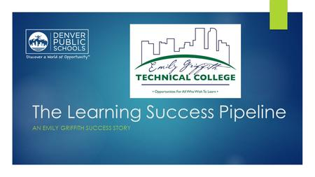 The Learning Success Pipeline AN EMILY GRIFFITH SUCCESS STORY.