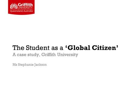 The Student as a 'Global Citizen' A case study, Griffith University Ms Stephanie Jackson.