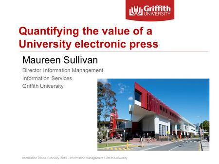 Quantifying the value of a University electronic press Maureen Sullivan Director Information Management Information Services Griffith University Information.
