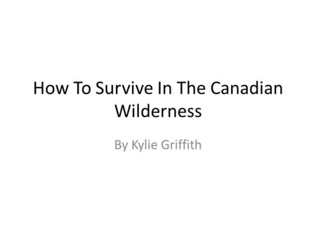 How To Survive In The Canadian Wilderness By Kylie Griffith.