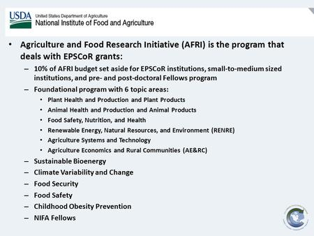 Agriculture and Food Research Initiative (AFRI) is the program that deals with EPSCoR grants: – 10% of AFRI budget set aside for EPSCoR institutions, small-to-medium.