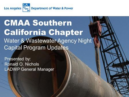 CMAA Southern California Chapter Water & Wastewater Agency Night Capital Program Updates Presented by: Ronald O. Nichols LADWP General Manager.