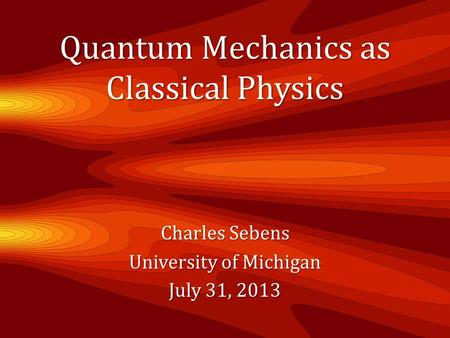 Quantum Mechanics as Classical Physics Charles Sebens University of Michigan July 31, 2013.