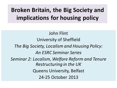 Broken Britain, the Big Society and implications for housing policy John Flint University of Sheffield The Big Society, Localism and Housing Policy: An.