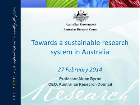 Professor Aidan Byrne CEO, Australian Research Council Towards a sustainable research system in Australia 27 February 2014.