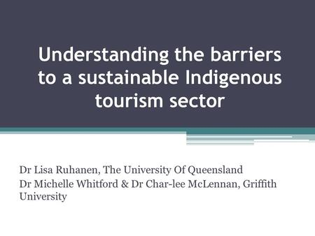 Understanding the barriers to a sustainable Indigenous tourism sector Dr Lisa Ruhanen, The University Of Queensland Dr Michelle Whitford & Dr Char-lee.