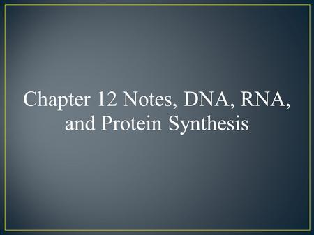 Chapter 12 Notes, DNA, RNA, and Protein Synthesis.