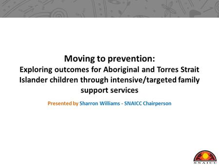 Moving to prevention: Exploring outcomes for Aboriginal and Torres Strait Islander children through intensive/targeted family support services Presented.