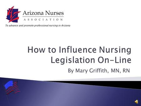 By Mary Griffith, MN, RN To advance and promote professional nursing in Arizona.