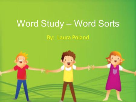 Word Study – Word Sorts By: Laura Poland. Spelling is an important area of interest and concern, not only among literacy teachers, but also among numerous.