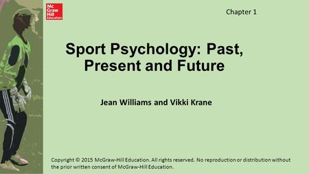 Sport Psychology: Past, Present and Future Jean Williams and Vikki Krane Chapter 1 Copyright © 2015 McGraw-Hill Education. All rights reserved. No reproduction.
