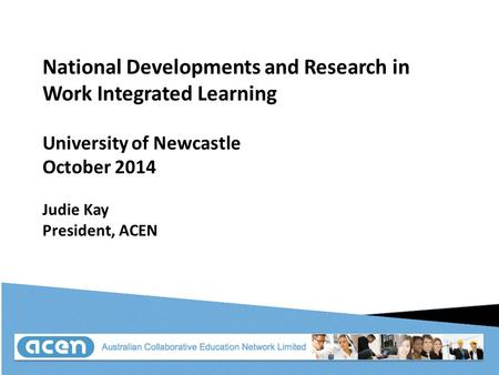 National Developments and Research in Work Integrated Learning University of Newcastle October 2014 Judie Kay President, ACEN.