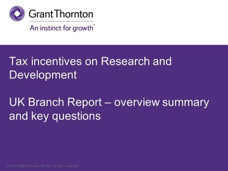 © 2014 Grant Thornton UK LLP. All rights reserved. Tax incentives on Research and Development UK Branch Report – overview summary and key questions.