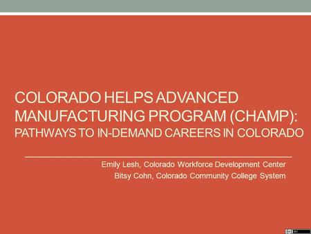 COLORADO HELPS ADVANCED MANUFACTURING PROGRAM (CHAMP): PATHWAYS TO IN-DEMAND CAREERS IN COLORADO Emily Lesh, Colorado Workforce Development Center Bitsy.